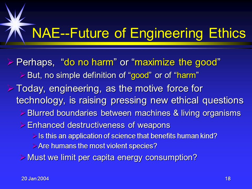 20 Jan 200418 NAE--Future of Engineering Ethics Perhaps, do no harm or maximize the good Perhaps, do no harm or maximize the good But, no simple definition of good or of harm But, no simple definition of good or of harm Today, engineering, as the motive force for technology, is raising pressing new ethical questions Today, engineering, as the motive force for technology, is raising pressing new ethical questions Blurred boundaries between machines & living organisms Blurred boundaries between machines & living organisms Enhanced destructiveness of weapons Enhanced destructiveness of weapons Is this an application of science that benefits human kind.