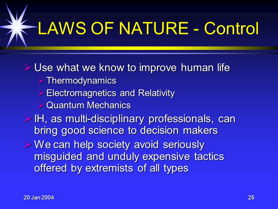 20 Jan 200425 LAWS OF NATURE - Control Use what we know to improve human life Use what we know to improve human life Thermodynamics Thermodynamics Electromagnetics and Relativity Electromagnetics and Relativity Quantum Mechanics Quantum Mechanics IH, as multi-disciplinary professionals, can bring good science to decision makers IH, as multi-disciplinary professionals, can bring good science to decision makers We can help society avoid seriously misguided and unduly expensive tactics offered by extremists of all types We can help society avoid seriously misguided and unduly expensive tactics offered by extremists of all types