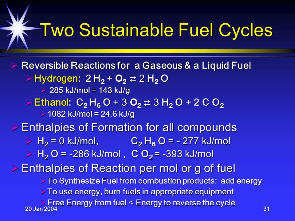20 Jan 200431 Two Sustainable Fuel Cycles Reversible Reactions for a Gaseous & a Liquid Fuel Reversible Reactions for a Gaseous & a Liquid Fuel Hydrogen: 2 H 2 + O 2 2 H 2 O Hydrogen: 2 H 2 + O 2 2 H 2 O 285 kJ/mol = 143 kJ/g 285 kJ/mol = 143 kJ/g Ethanol: C 2 H 6 O + 3 O 2 3 H 2 O + 2 C O 2 Ethanol: C 2 H 6 O + 3 O 2 3 H 2 O + 2 C O 2 1082 kJ/mol = 24.6 kJ/g 1082 kJ/mol = 24.6 kJ/g Enthalpies of Formation for all compounds Enthalpies of Formation for all compounds H 2 = 0 kJ/mol, C 2 H 6 O = - 277 kJ/mol H 2 = 0 kJ/mol, C 2 H 6 O = - 277 kJ/mol H 2 O = -286 kJ/mol, C O 2 = -393 kJ/mol H 2 O = -286 kJ/mol, C O 2 = -393 kJ/mol Enthalpies of Reaction per mol or g of fuel Enthalpies of Reaction per mol or g of fuel To Synthesize Fuel from combustion products: add energy To Synthesize Fuel from combustion products: add energy To use energy, burn fuels in appropriate equipment To use energy, burn fuels in appropriate equipment Free Energy from fuel < Energy to reverse the cycle Free Energy from fuel < Energy to reverse the cycle