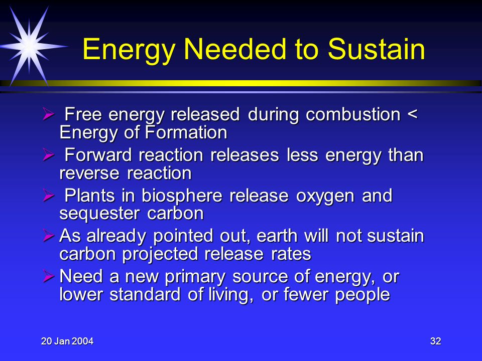 20 Jan 200432 Energy Needed to Sustain Free energy released during combustion < Energy of Formation Free energy released during combustion < Energy of Formation Forward reaction releases less energy than reverse reaction Forward reaction releases less energy than reverse reaction Plants in biosphere release oxygen and sequester carbon Plants in biosphere release oxygen and sequester carbon As already pointed out, earth will not sustain carbon projected release rates As already pointed out, earth will not sustain carbon projected release rates Need a new primary source of energy, or lower standard of living, or fewer people Need a new primary source of energy, or lower standard of living, or fewer people