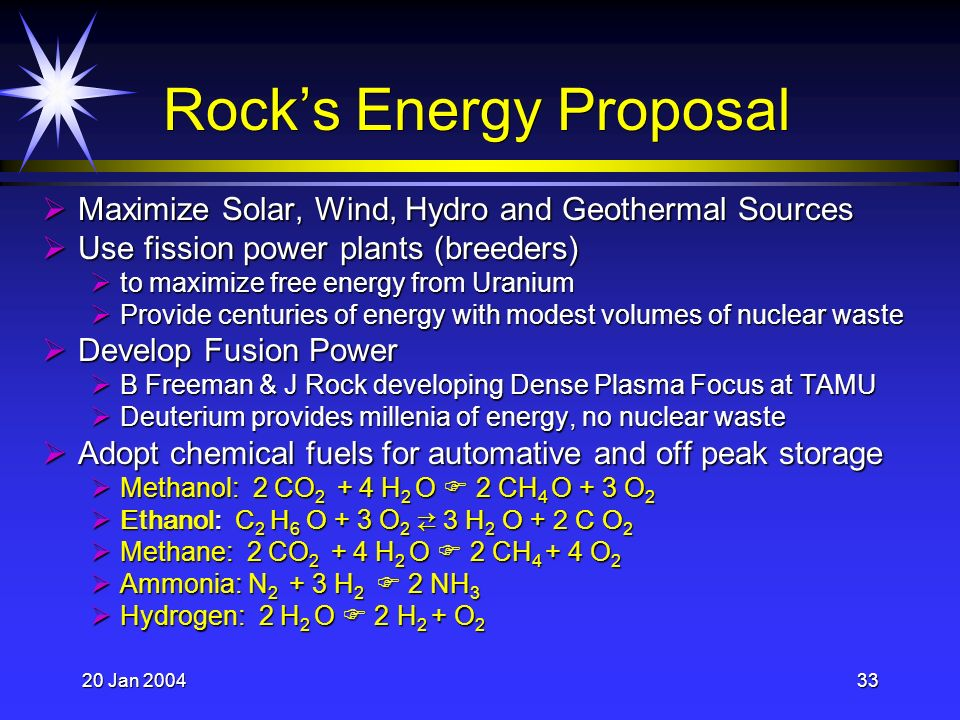 20 Jan 200433 Rocks Energy Proposal Maximize Solar, Wind, Hydro and Geothermal Sources Maximize Solar, Wind, Hydro and Geothermal Sources Use fission power plants (breeders) Use fission power plants (breeders) to maximize free energy from Uranium to maximize free energy from Uranium Provide centuries of energy with modest volumes of nuclear waste Provide centuries of energy with modest volumes of nuclear waste Develop Fusion Power Develop Fusion Power B Freeman & J Rock developing Dense Plasma Focus at TAMU B Freeman & J Rock developing Dense Plasma Focus at TAMU Deuterium provides millenia of energy, no nuclear waste Deuterium provides millenia of energy, no nuclear waste Adopt chemical fuels for automative and off peak storage Adopt chemical fuels for automative and off peak storage Methanol: 2 CO 2 + 4 H 2 O 2 CH 4 O + 3 O 2 Methanol: 2 CO 2 + 4 H 2 O 2 CH 4 O + 3 O 2 Ethanol: C 2 H 6 O + 3 O 2 3 H 2 O + 2 C O 2 Ethanol: C 2 H 6 O + 3 O 2 3 H 2 O + 2 C O 2 Methane: 2 CO 2 + 4 H 2 O 2 CH 4 + 4 O 2 Methane: 2 CO 2 + 4 H 2 O 2 CH 4 + 4 O 2 Ammonia: N 2 + 3 H 2 2 NH 3 Ammonia: N 2 + 3 H 2 2 NH 3 Hydrogen: 2 H 2 O 2 H 2 + O 2 Hydrogen: 2 H 2 O 2 H 2 + O 2