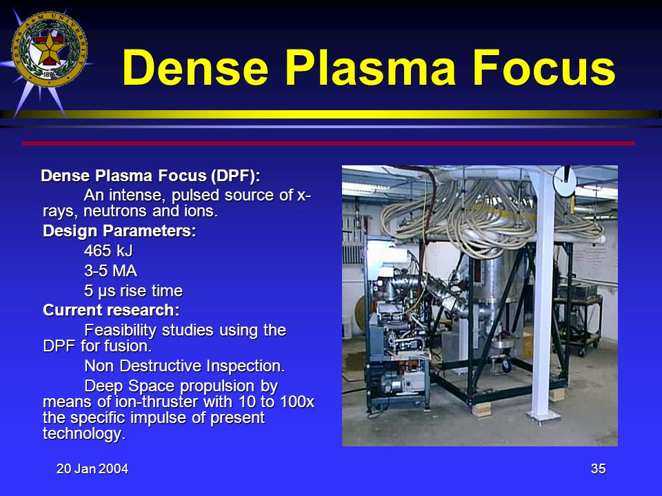 20 Jan 200435 Dense Plasma Focus Dense Plasma Focus (DPF): Dense Plasma Focus (DPF): An intense, pulsed source of x- rays, neutrons and ions.