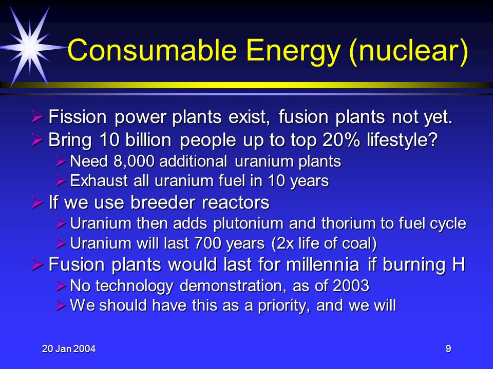 20 Jan 20049 Consumable Energy (nuclear) Fission power plants exist, fusion plants not yet.