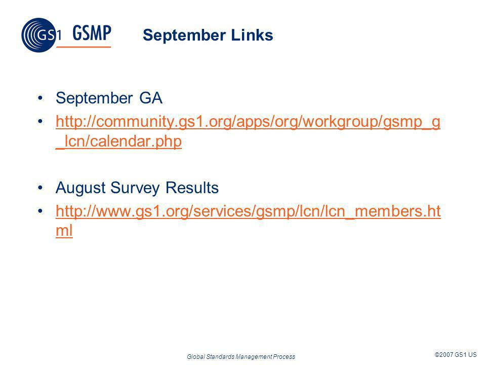 Global Standards Management Process ©2007 GS1 US September Links September GA http://community.gs1.org/apps/org/workgroup/gsmp_g _lcn/calendar.phphttp://community.gs1.org/apps/org/workgroup/gsmp_g _lcn/calendar.php August Survey Results http://www.gs1.org/services/gsmp/lcn/lcn_members.ht mlhttp://www.gs1.org/services/gsmp/lcn/lcn_members.ht ml