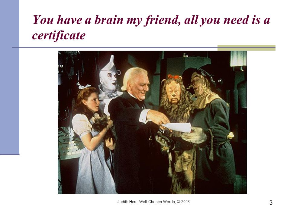 Judith Herr, Well Chosen Words, © 2003 3 You have a brain my friend, all you need is a certificate