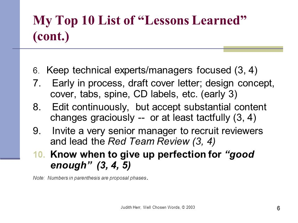 Judith Herr, Well Chosen Words, © 2003 6 My Top 10 List of Lessons Learned (cont.) 6. Keep technical experts/managers focused (3, 4) 7. Early in proce