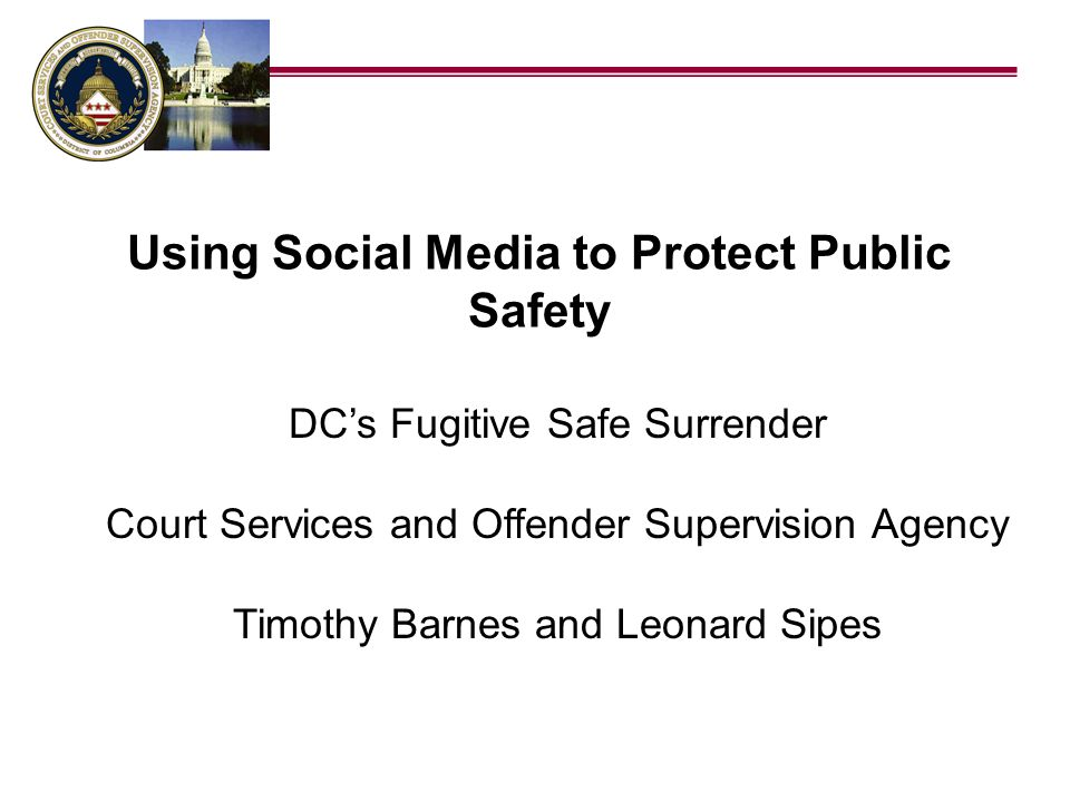 DCs Fugitive Safe Surrender Court Services and Offender Supervision Agency Timothy Barnes and Leonard Sipes Using Social Media to Protect Public Safet