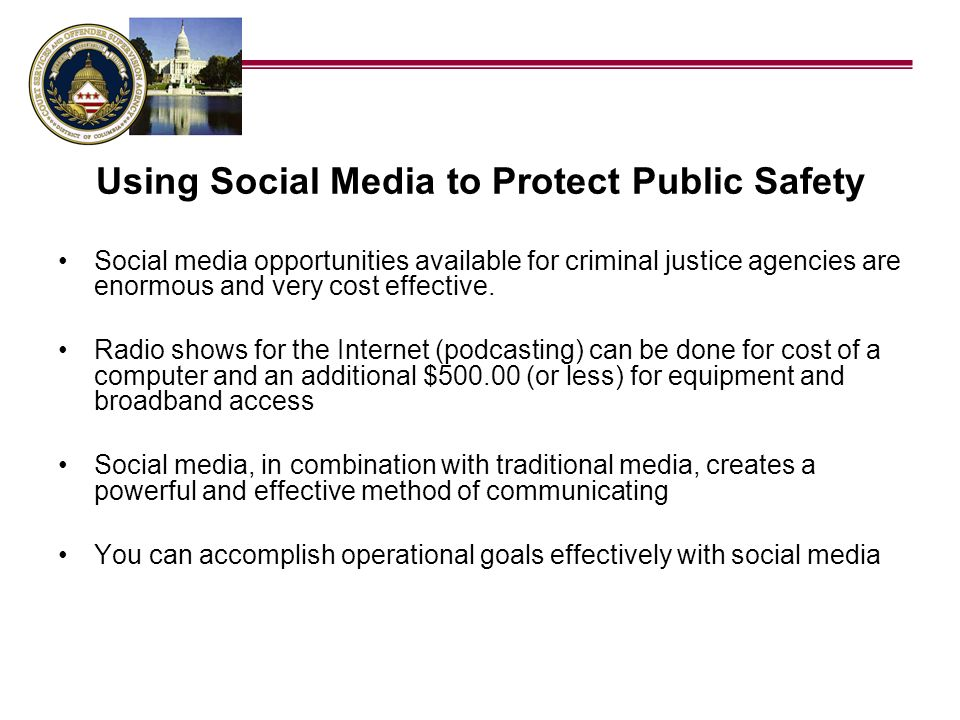 Using Social Media to Protect Public Safety Social media opportunities available for criminal justice agencies are enormous and very cost effective. R