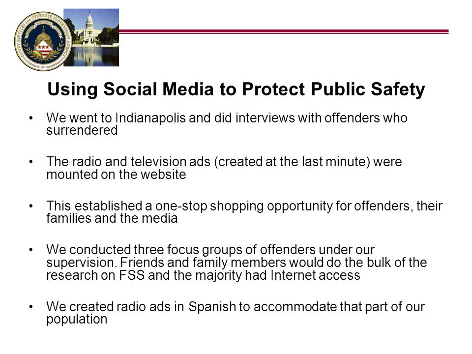 Using Social Media to Protect Public Safety We created a radio show that fully explained the program We mounted easy to understand print materials on the web site All radio and television ads referred people back to the web site and telephone answering system We posted the radio and television ads on the same server used by our DC Public Safety programs The most powerful strategy was to interview the first person in line to surrender every day The interviews were mounted on the web site by Tim Barnes and publicized to media via e-mail and press release within an hour