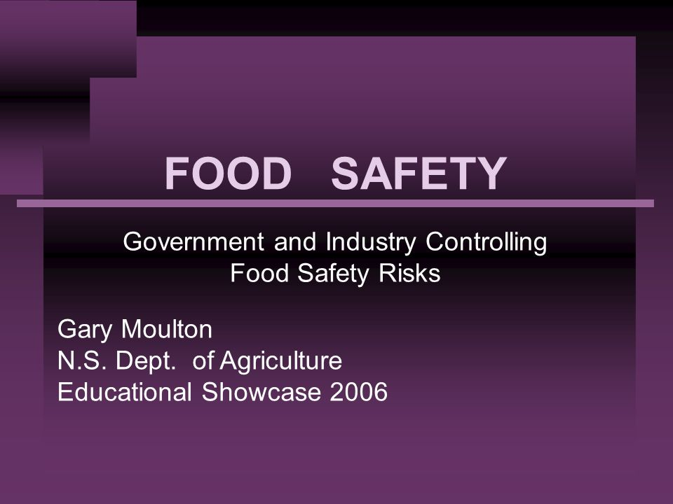 FOOD SAFETY Government and Industry Controlling Food Safety Risks Gary Moulton N.S. Dept. of Agriculture Educational Showcase 2006