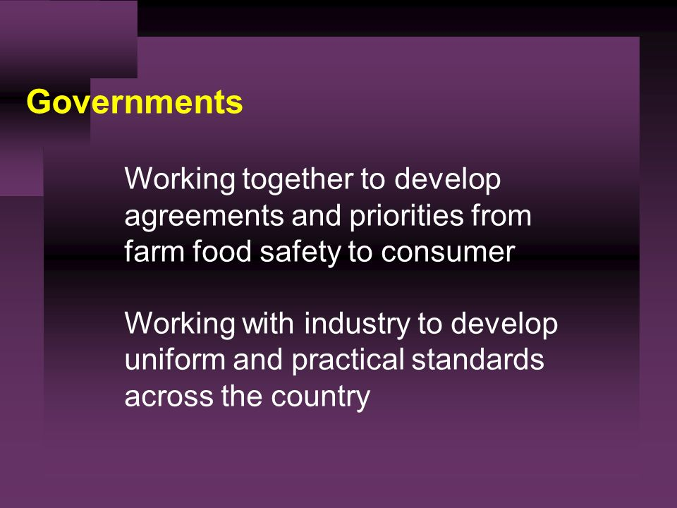 Governments Working together to develop agreements and priorities from farm food safety to consumer Working with industry to develop uniform and practical standards across the country
