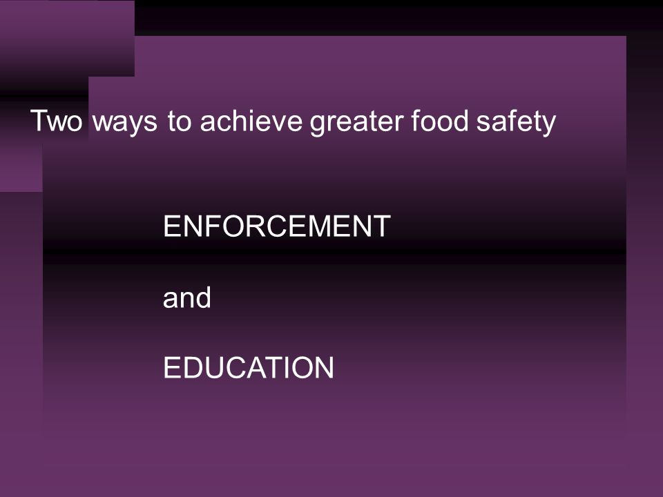 Two ways to achieve greater food safety ENFORCEMENT and EDUCATION