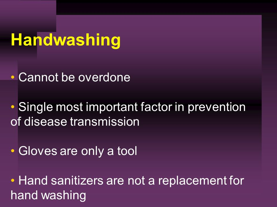 Handwashing Cannot be overdone Single most important factor in prevention of disease transmission Gloves are only a tool Hand sanitizers are not a replacement for hand washing