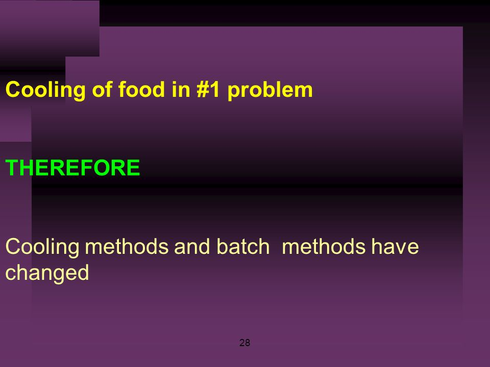 28 Cooling of food in #1 problem THEREFORE Cooling methods and batch methods have changed
