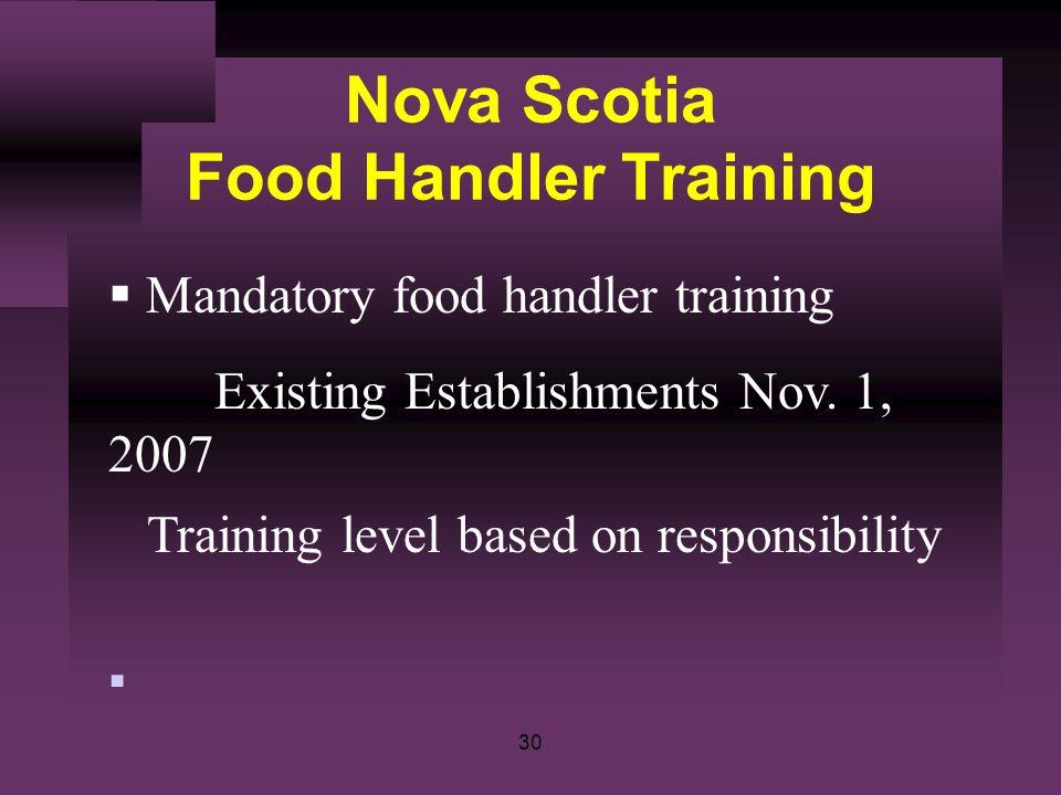 30 Nova Scotia Food Handler Training Mandatory food handler training Existing Establishments Nov. 1, 2007 Training level based on responsibility