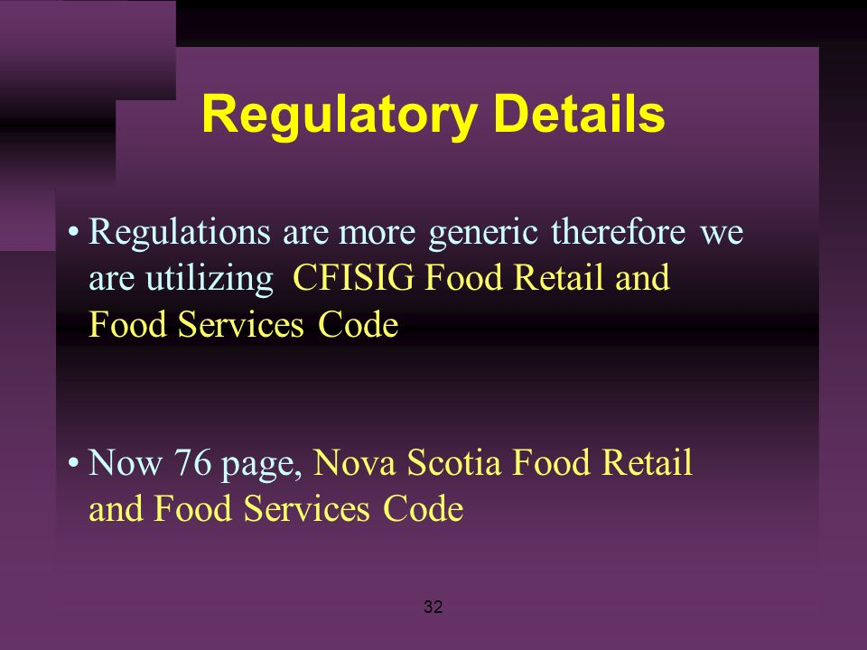 32 Regulatory Details Regulations are more generic therefore we are utilizing CFISIG Food Retail and Food Services Code Now 76 page, Nova Scotia Food
