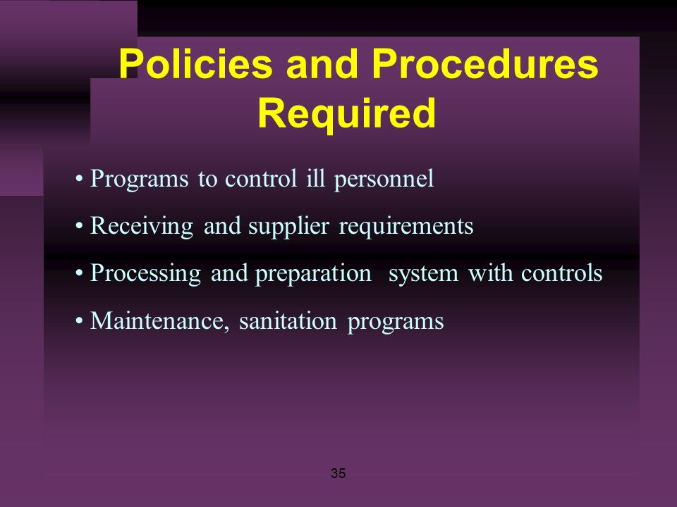 35 Policies and Procedures Required Programs to control ill personnel Receiving and supplier requirements Processing and preparation system with contr