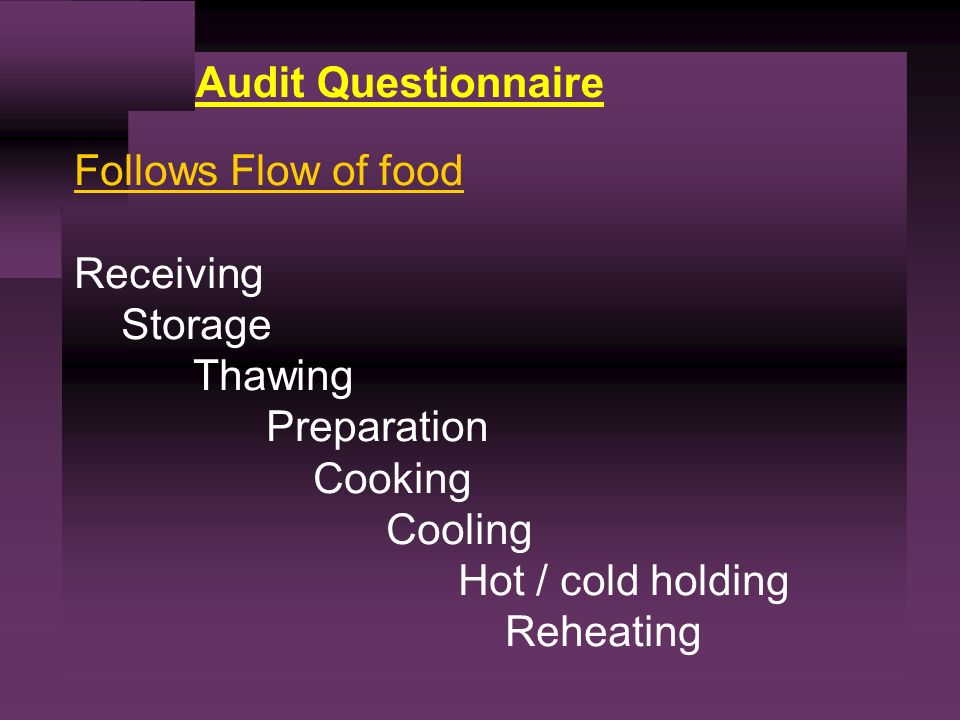 Audit Questionnaire Follows Flow of food Receiving Storage Thawing Preparation Cooking Cooling Hot / cold holding Reheating