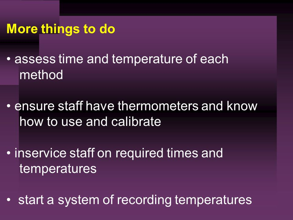 More things to do assess time and temperature of each method ensure staff have thermometers and know how to use and calibrate inservice staff on required times and temperatures start a system of recording temperatures