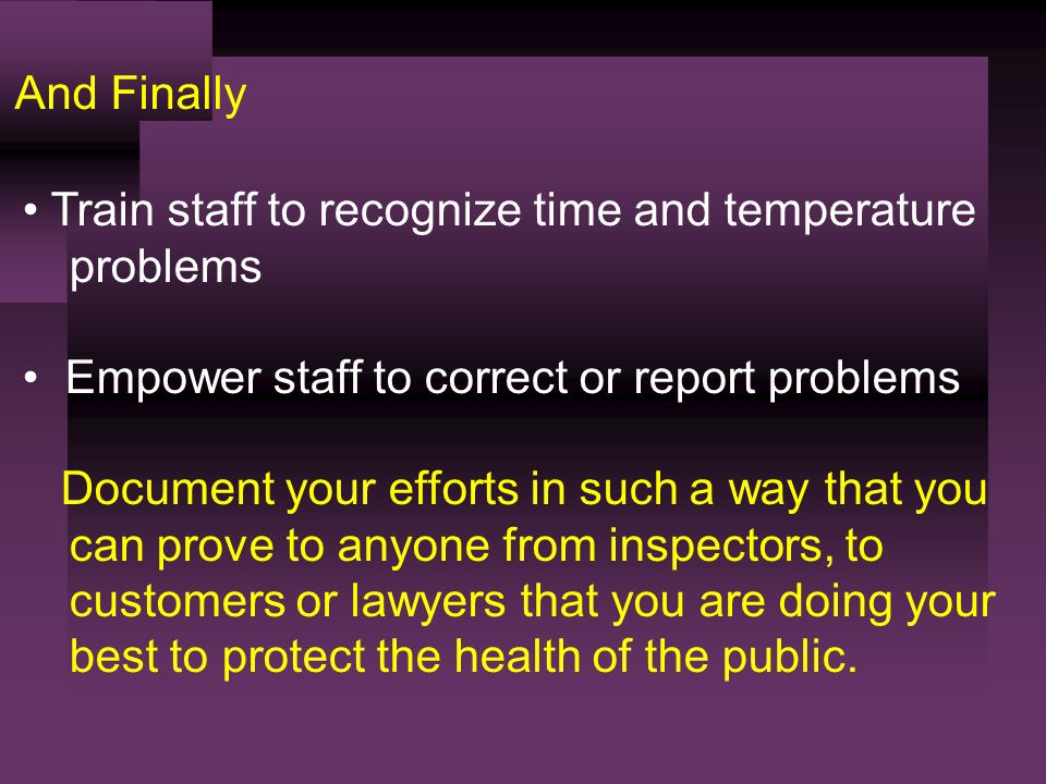 And Finally Train staff to recognize time and temperature problems Empower staff to correct or report problems Document your efforts in such a way that you can prove to anyone from inspectors, to customers or lawyers that you are doing your best to protect the health of the public.