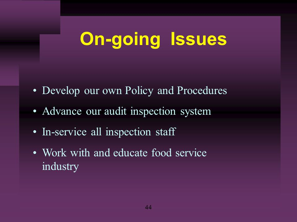 44 On-going Issues Develop our own Policy and Procedures Advance our audit inspection system In-service all inspection staff Work with and educate food service industry