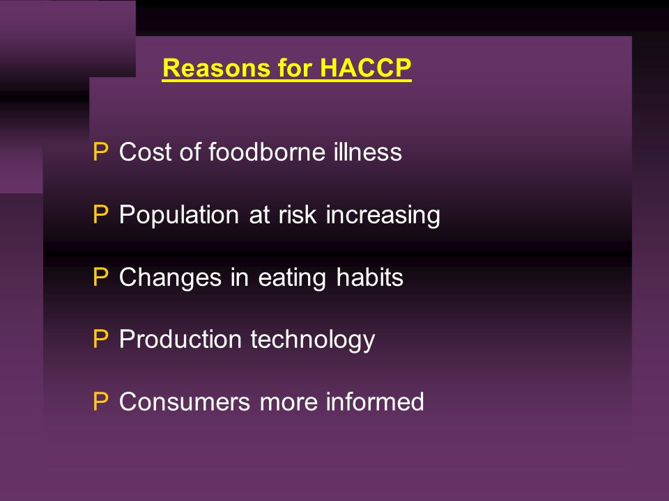 Reasons for HACCP PCost of foodborne illness PPopulation at risk increasing PChanges in eating habits PProduction technology PConsumers more informed