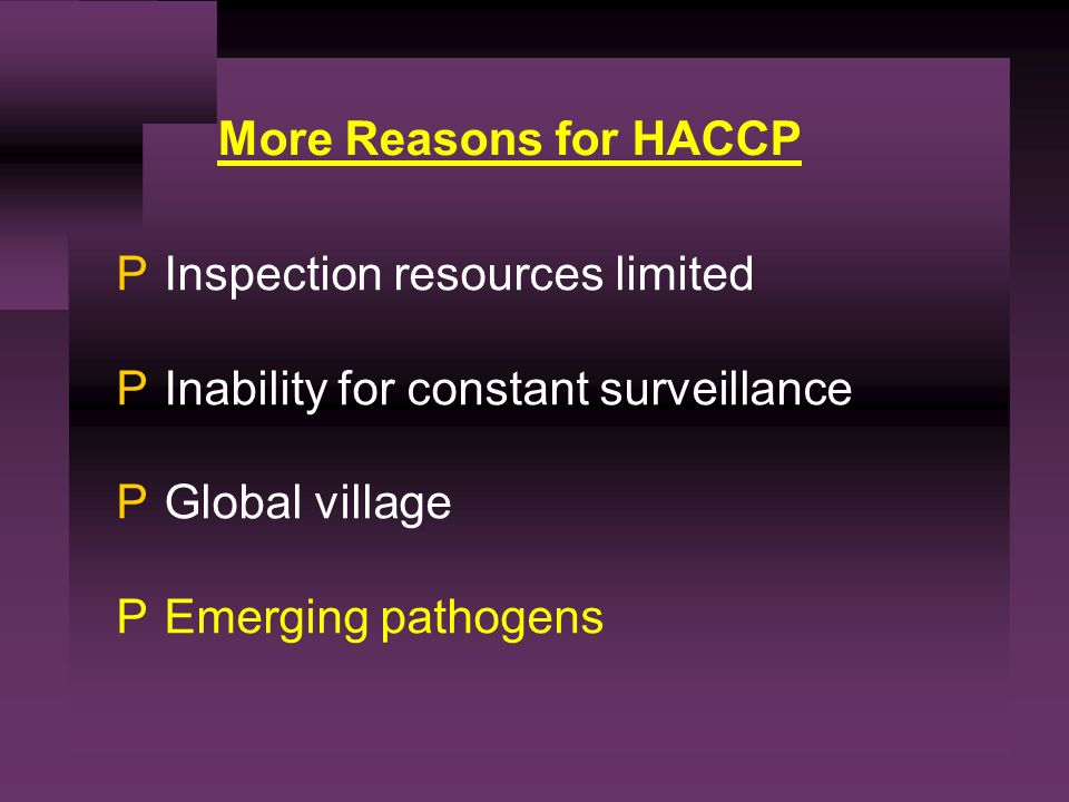 PInspection resources limited PInability for constant surveillance PGlobal village PEmerging pathogens More Reasons for HACCP