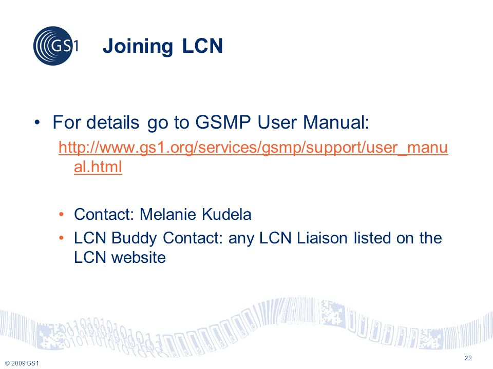 © 2009 GS1 Joining LCN For details go to GSMP User Manual: http://www.gs1.org/services/gsmp/support/user_manu al.html Contact: Melanie Kudela LCN Buddy Contact: any LCN Liaison listed on the LCN website 22
