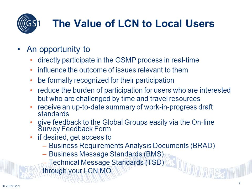 © 2009 GS1 The Value of LCN to Local Users An opportunity to directly participate in the GSMP process in real-time influence the outcome of issues relevant to them be formally recognized for their participation reduce the burden of participation for users who are interested but who are challenged by time and travel resources receive an up-to-date summary of work-in-progress draft standards give feedback to the Global Groups easily via the On-line Survey Feedback Form if desired, get access to –Business Requirements Analysis Documents (BRAD) –Business Message Standards (BMS) –Technical Message Standards (TSD) through your LCN MO 7
