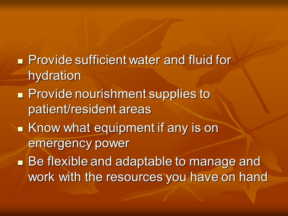 Provide sufficient water and fluid for hydration Provide sufficient water and fluid for hydration Provide nourishment supplies to patient/resident areas Provide nourishment supplies to patient/resident areas Know what equipment if any is on emergency power Know what equipment if any is on emergency power Be flexible and adaptable to manage and work with the resources you have on hand Be flexible and adaptable to manage and work with the resources you have on hand