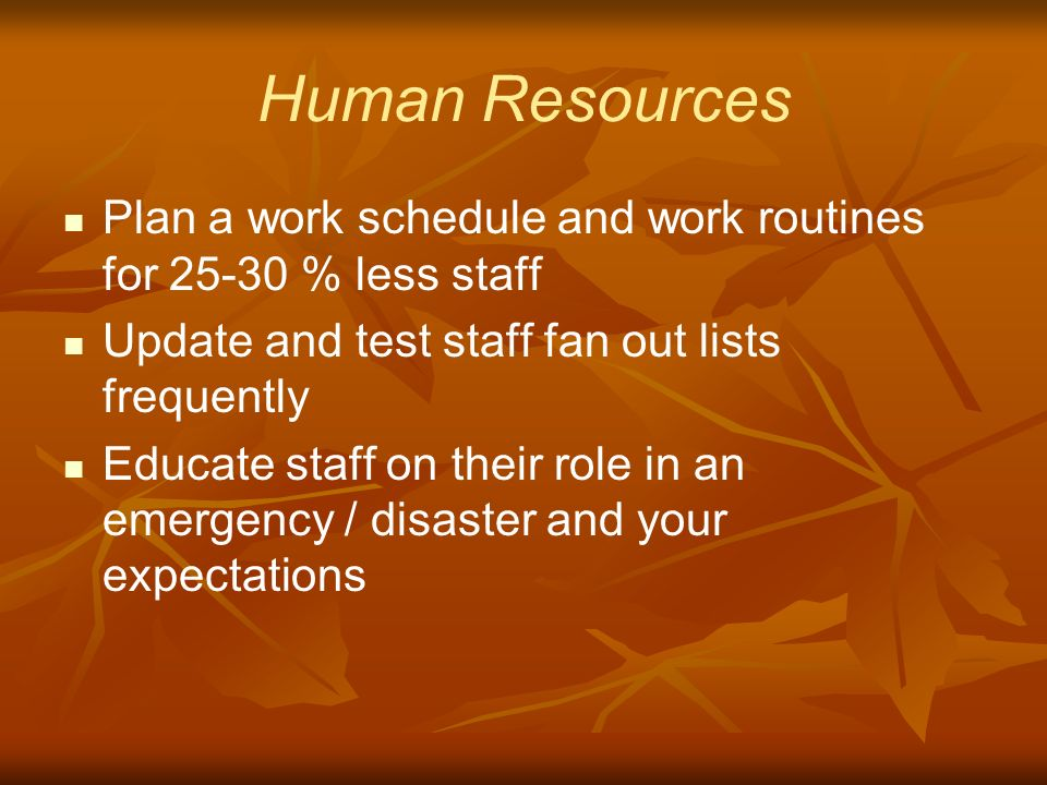 Human Resources Plan a work schedule and work routines for 25-30 % less staff Update and test staff fan out lists frequently Educate staff on their role in an emergency / disaster and your expectations