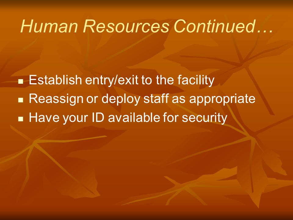 Human Resources Continued… Establish entry/exit to the facility Reassign or deploy staff as appropriate Have your ID available for security