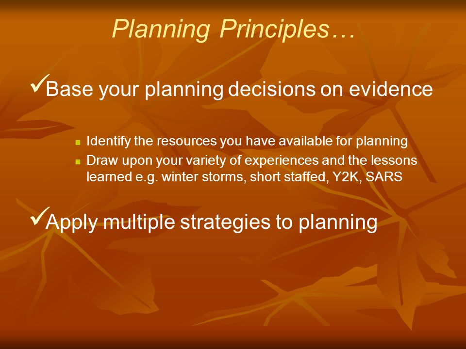 Planning Principles… Base your planning decisions on evidence Identify the resources you have available for planning Draw upon your variety of experiences and the lessons learned e.g.