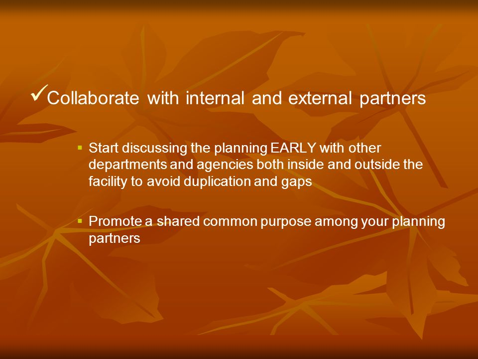 Collaborate with internal and external partners Start discussing the planning EARLY with other departments and agencies both inside and outside the facility to avoid duplication and gaps Promote a shared common purpose among your planning partners