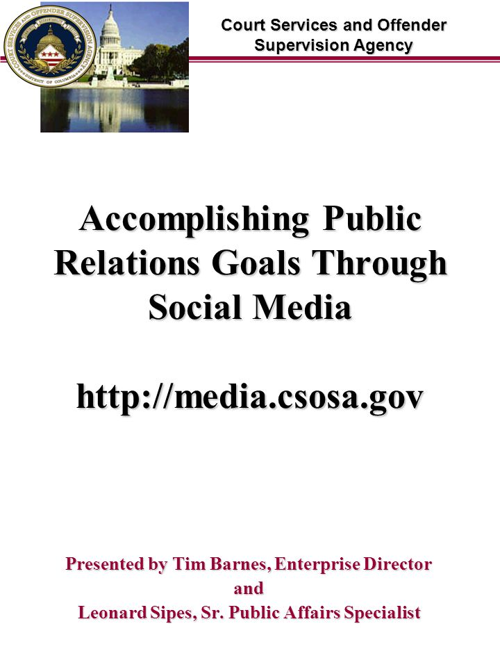 Court Services and Offender Supervision Agency Accomplishing Public Relations Goals Through Social Media http://media.csosa.gov Presented by Tim Barnes, Enterprise Director and Leonard Sipes, Sr.