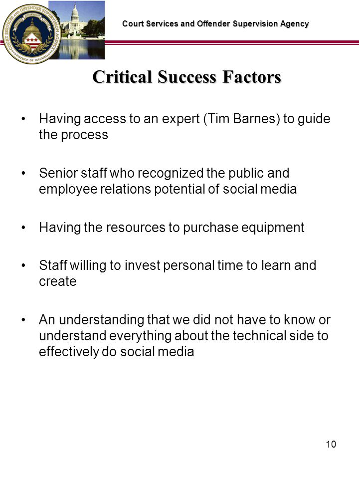 Court Services and Offender Supervision Agency 10 Critical Success Factors Having access to an expert (Tim Barnes) to guide the process Senior staff who recognized the public and employee relations potential of social media Having the resources to purchase equipment Staff willing to invest personal time to learn and create An understanding that we did not have to know or understand everything about the technical side to effectively do social media