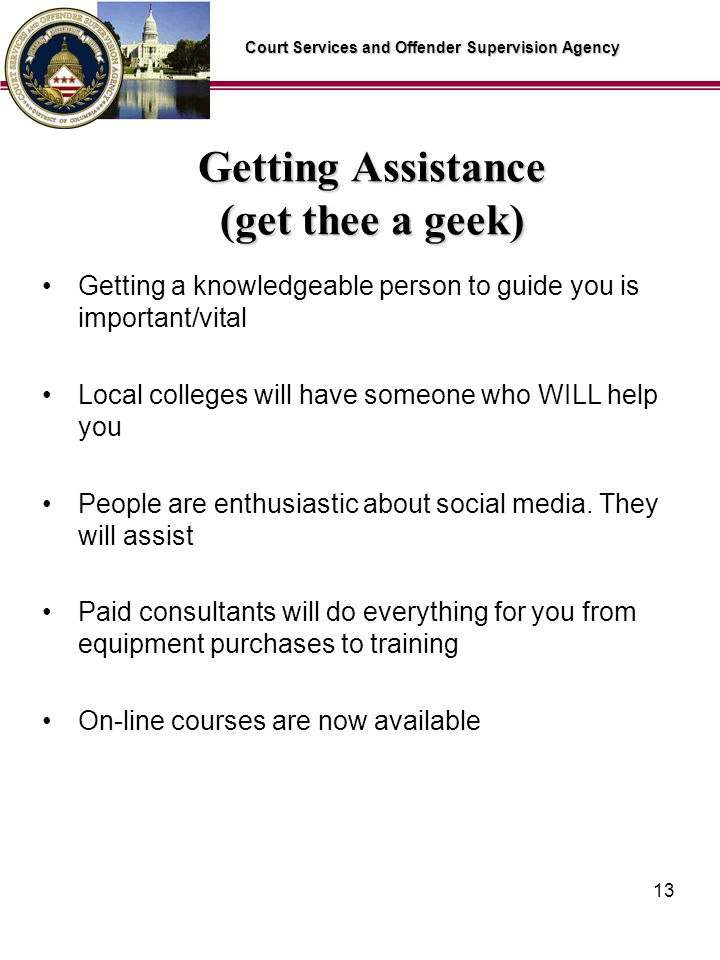 Court Services and Offender Supervision Agency 13 Getting Assistance (get thee a geek) Getting a knowledgeable person to guide you is important/vital Local colleges will have someone who WILL help you People are enthusiastic about social media.