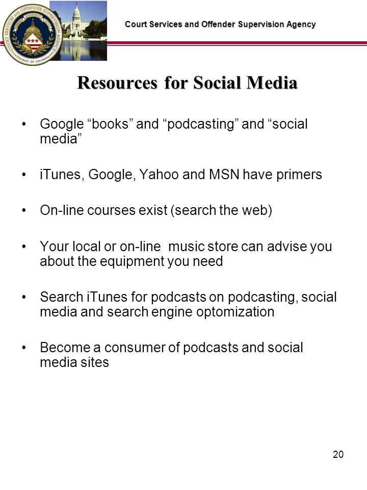 Court Services and Offender Supervision Agency 20 Resources for Social Media Google books and podcasting and social media iTunes, Google, Yahoo and MSN have primers On-line courses exist (search the web) Your local or on-line music store can advise you about the equipment you need Search iTunes for podcasts on podcasting, social media and search engine optomization Become a consumer of podcasts and social media sites