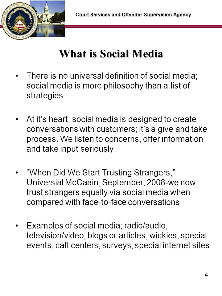 Court Services and Offender Supervision Agency 4 What is Social Media There is no universal definition of social media; social media is more philosophy than a list of strategies At its heart, social media is designed to create conversations with customers; its a give and take process.