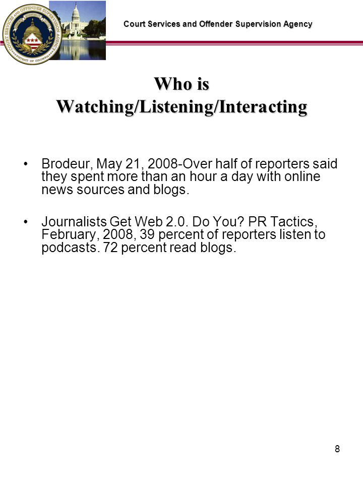 Court Services and Offender Supervision Agency 8 Who is Watching/Listening/Interacting Brodeur, May 21, 2008-Over half of reporters said they spent more than an hour a day with online news sources and blogs.