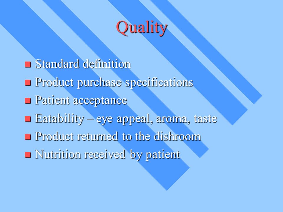 Quality Standard definition Standard definition Product purchase specifications Product purchase specifications Patient acceptance Patient acceptance Eatability – eye appeal, aroma, taste Eatability – eye appeal, aroma, taste Product returned to the dishroom Product returned to the dishroom Nutrition received by patient Nutrition received by patient