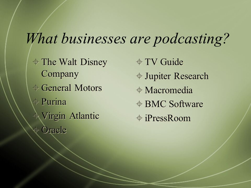 What businesses are podcasting? The Walt Disney Company General Motors Purina Virgin Atlantic Oracle The Walt Disney Company General Motors Purina Vir