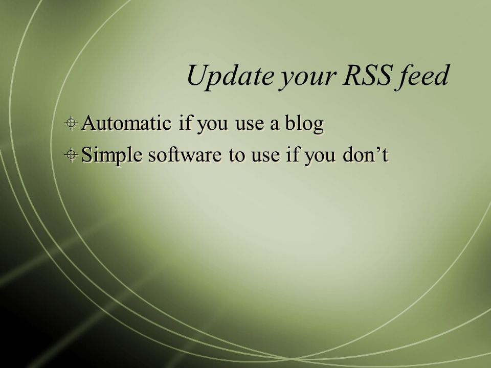 Update your RSS feed Automatic if you use a blog Simple software to use if you dont Automatic if you use a blog Simple software to use if you dont