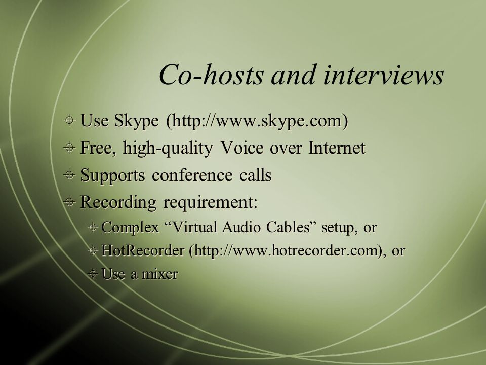 Co-hosts and interviews Use Skype (http://www.skype.com) Free, high-quality Voice over Internet Supports conference calls Recording requirement: Complex Virtual Audio Cables setup, or HotRecorder (http://www.hotrecorder.com), or Use a mixer Use Skype (http://www.skype.com) Free, high-quality Voice over Internet Supports conference calls Recording requirement: Complex Virtual Audio Cables setup, or HotRecorder (http://www.hotrecorder.com), or Use a mixer