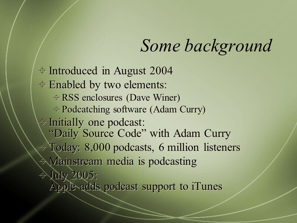 Some background Introduced in August 2004 Enabled by two elements: RSS enclosures (Dave Winer) Podcatching software (Adam Curry) Initially one podcast: Daily Source Code with Adam Curry Today: 8,000 podcasts, 6 million listeners Mainstream media is podcasting July 2005: Apple adds podcast support to iTunes Introduced in August 2004 Enabled by two elements: RSS enclosures (Dave Winer) Podcatching software (Adam Curry) Initially one podcast: Daily Source Code with Adam Curry Today: 8,000 podcasts, 6 million listeners Mainstream media is podcasting July 2005: Apple adds podcast support to iTunes