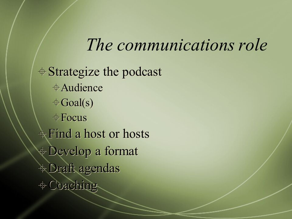 The communications role Strategize the podcast Audience Goal(s) Focus Find a host or hosts Develop a format Draft agendas Coaching Strategize the podcast Audience Goal(s) Focus Find a host or hosts Develop a format Draft agendas Coaching