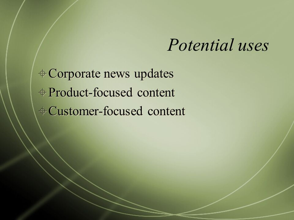 Potential uses Corporate news updates Product-focused content Customer-focused content Corporate news updates Product-focused content Customer-focused content