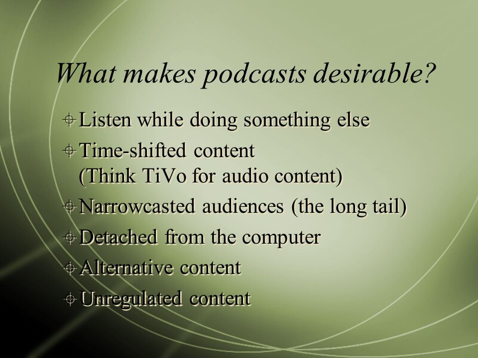 What makes podcasts desirable? Listen while doing something else Time-shifted content (Think TiVo for audio content) Narrowcasted audiences (the long