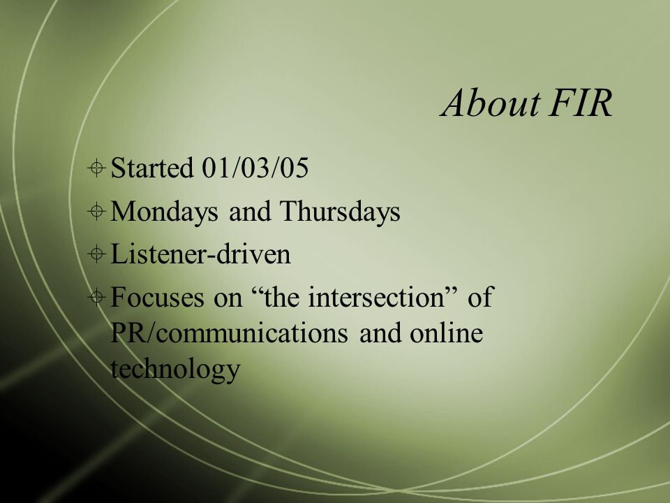About FIR Started 01/03/05 Mondays and Thursdays Listener-driven Focuses on the intersection of PR/communications and online technology