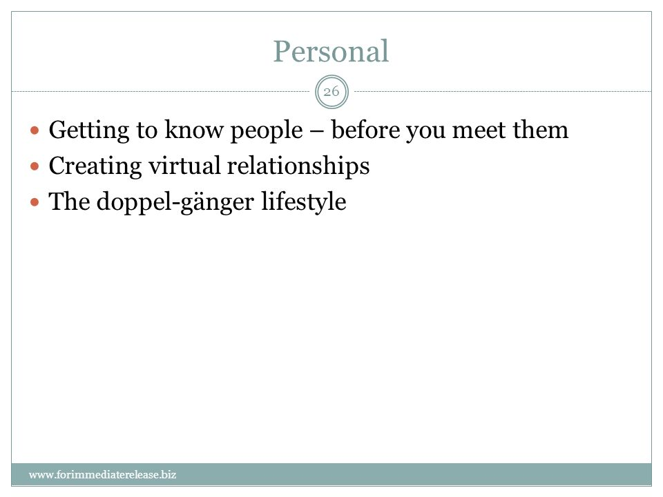 26 www.forimmediaterelease.biz Personal Getting to know people – before you meet them Creating virtual relationships The doppel-gänger lifestyle